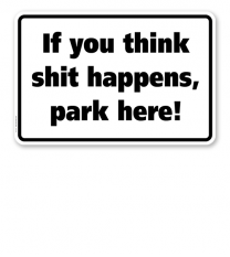Textschild If you think shit happens, park here! - TX